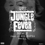 "Que ft. T.I. – ""Jungle Fever (Remix)"""